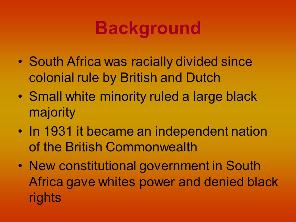 Background South Africa was racially divided since colonial rule by British and Dutch. Small white minority ruled a large black majority.