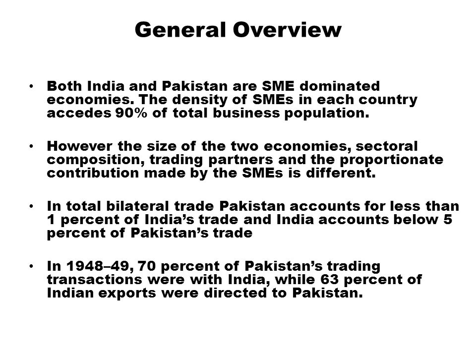 General Overview Both India and Pakistan are SME dominated economies. The density of SMEs in each country accedes 90% of total business population.