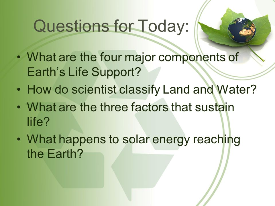 Questions for Today: What are the four major components of Earth's Life Support How do scientist classify Land and Water