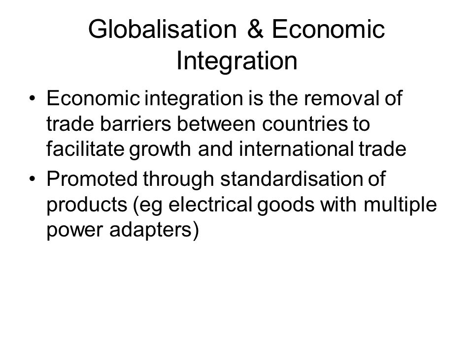 economic intergration and globalization Current phase of global economic intergration is nothing new as the world was more integrated economically in the 19th century than it is today skeptics claim that globalization when understood as a worldwide process of integration of national economies, simply do not stand up to the historical record of the late colonial period the world.
