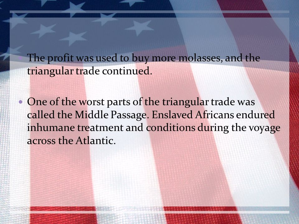 The profit was used to buy more molasses, and the triangular trade continued.
