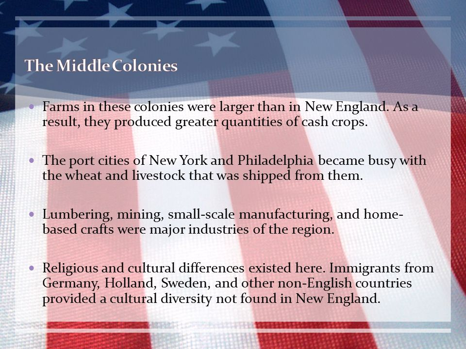 The Middle Colonies Farms in these colonies were larger than in New England. As a result, they produced greater quantities of cash crops.