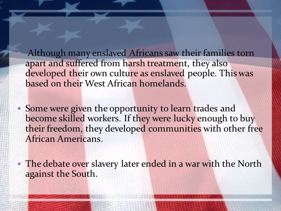 Although many enslaved Africans saw their families torn apart and suffered from harsh treatment, they also developed their own culture as enslaved people. This was based on their West African homelands.
