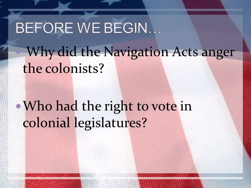 BEFORE WE BEGIN… Why did the Navigation Acts anger the colonists