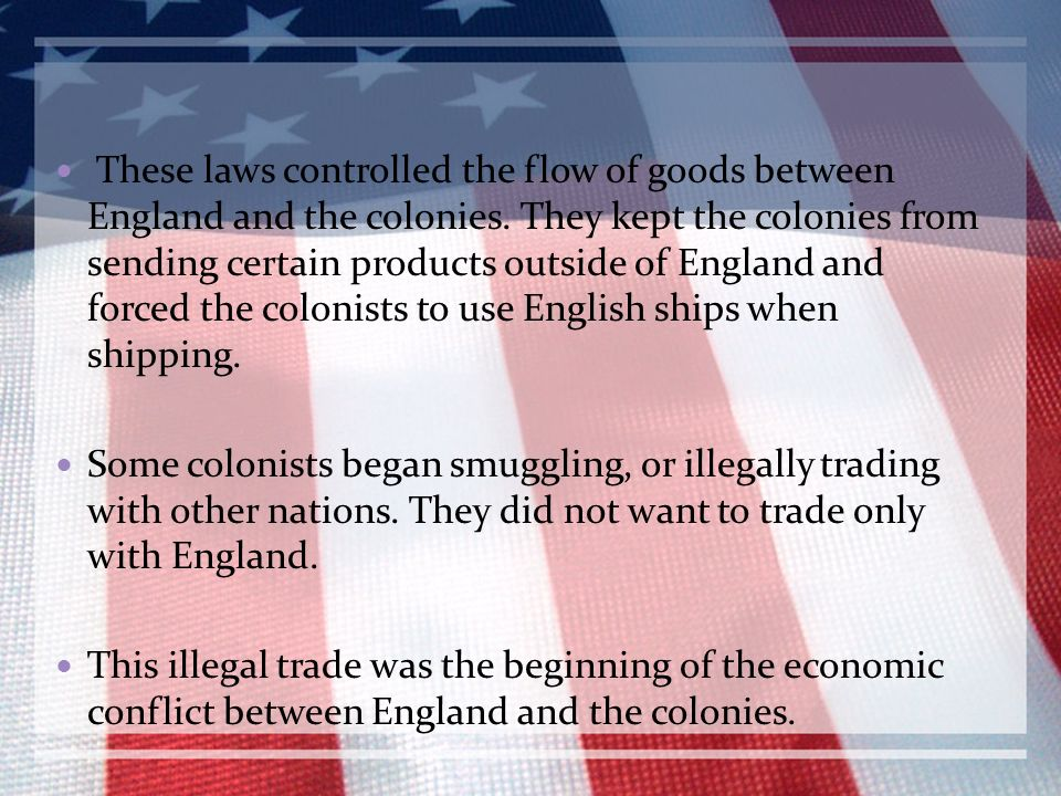 These laws controlled the flow of goods between England and the colonies. They kept the colonies from sending certain products outside of England and forced the colonists to use English ships when shipping.