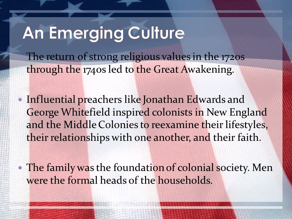 An Emerging Culture The return of strong religious values in the 1720s through the 1740s led to the Great Awakening.