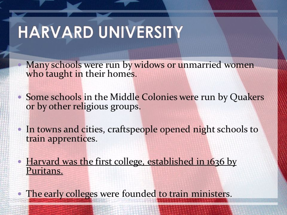 HARVARD UNIVERSITY Many schools were run by widows or unmarried women who taught in their homes.