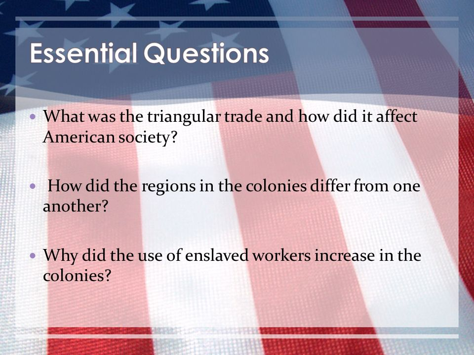 Essential Questions What was the triangular trade and how did it affect American society