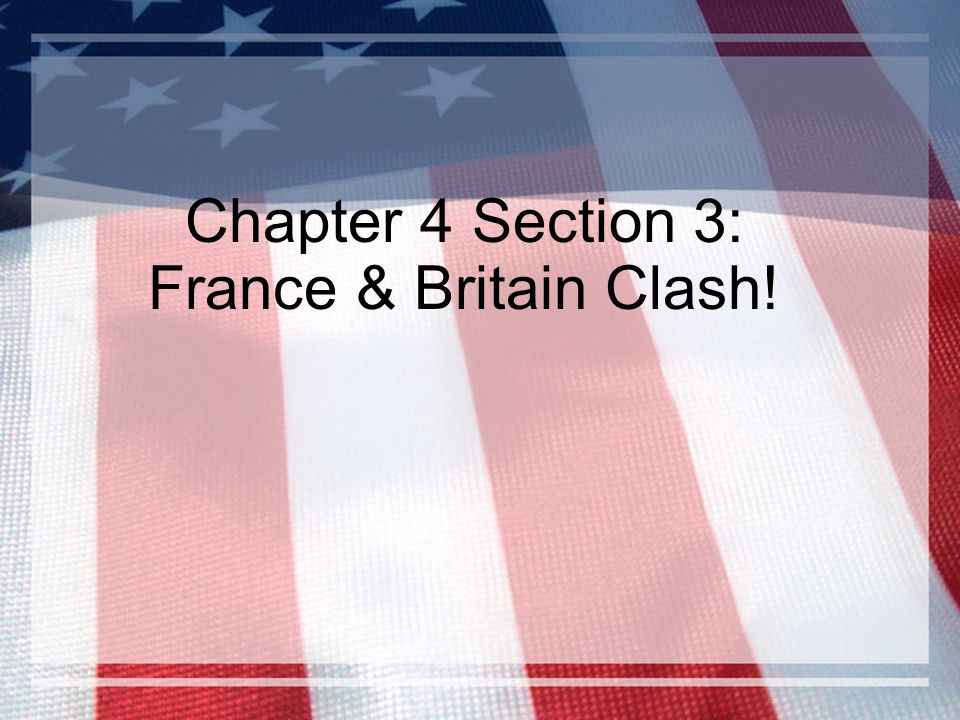 Chapter 4 Section 3: France & Britain Clash!