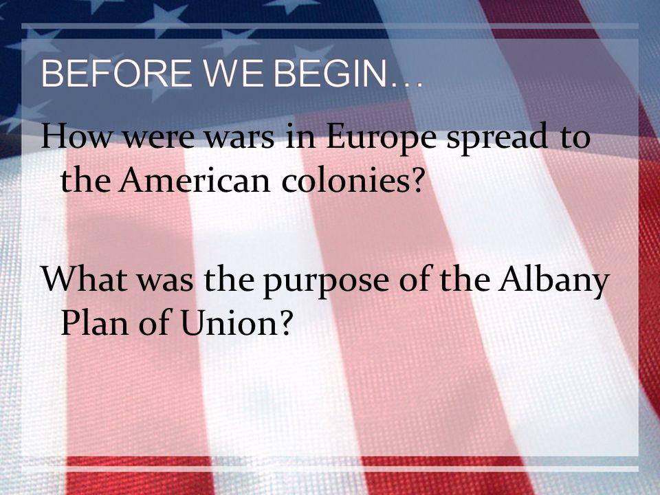BEFORE WE BEGIN… How were wars in Europe spread to the American colonies.