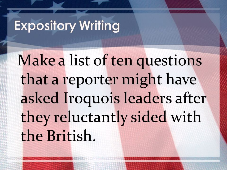 Expository Writing Make a list of ten questions that a reporter might have asked Iroquois leaders after they reluctantly sided with the British.