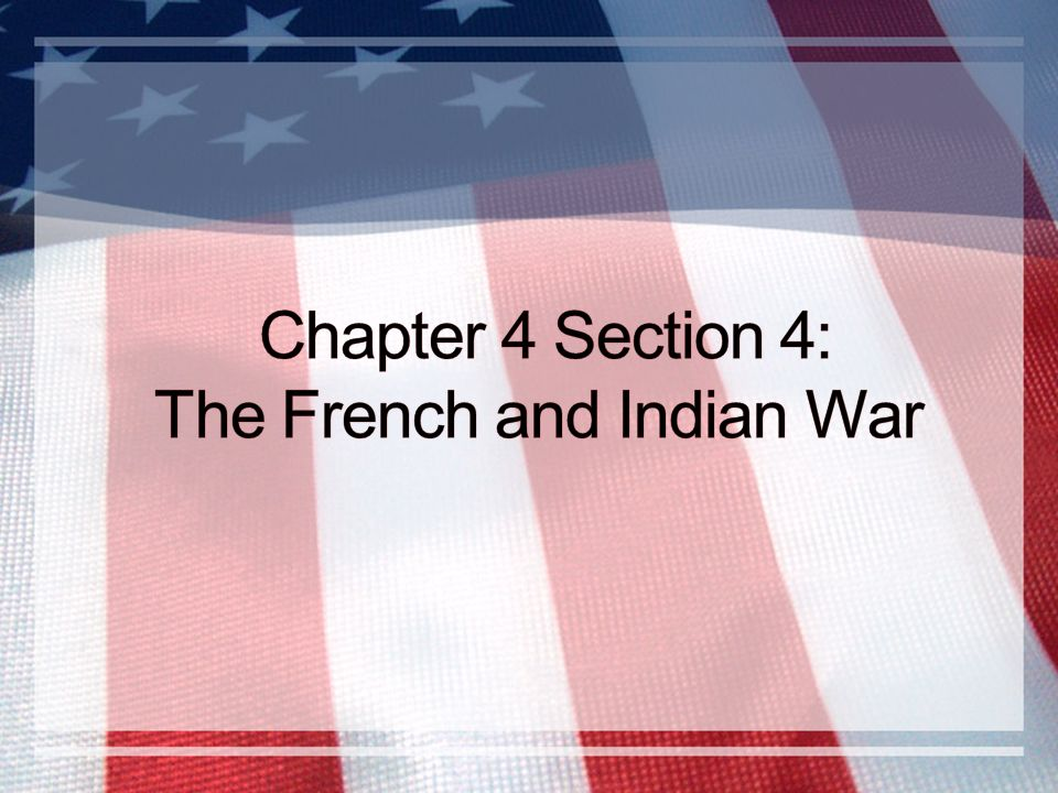 Chapter 4 Section 4: The French and Indian War