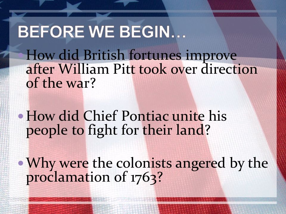 BEFORE WE BEGIN… How did British fortunes improve after William Pitt took over direction of the war