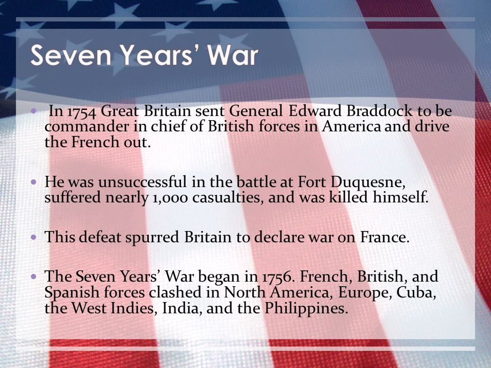 Seven Years' War In 1754 Great Britain sent General Edward Braddock to be commander in chief of British forces in America and drive the French out.