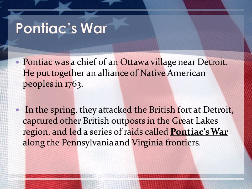 Pontiac's War Pontiac was a chief of an Ottawa village near Detroit. He put together an alliance of Native American peoples in 1763.