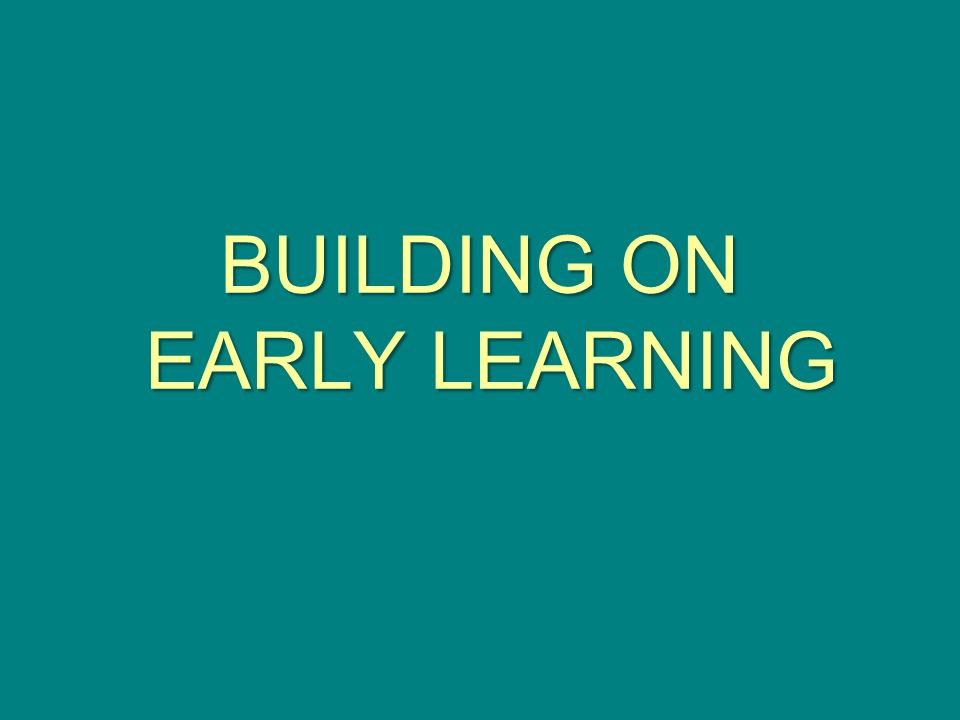 BUILDING ON EARLY LEARNING