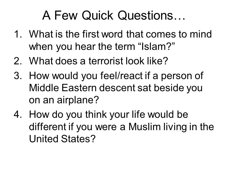 A Few Quick Questions… What is the first word that comes to mind when you hear the term Islam What does a terrorist look like
