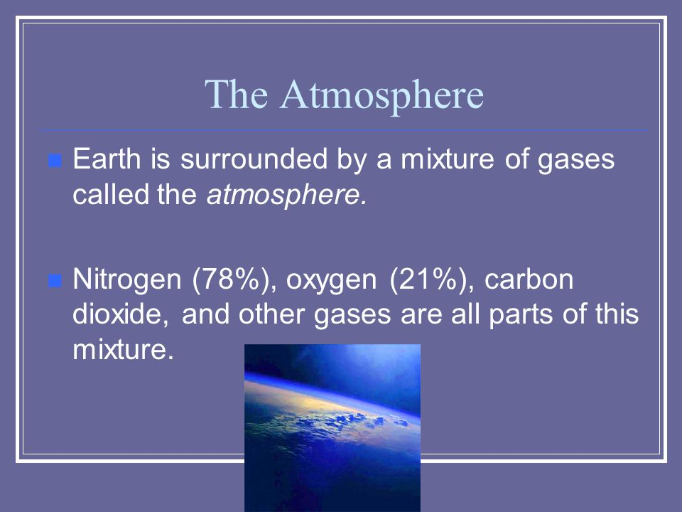 The Atmosphere Earth is surrounded by a mixture of gases called the atmosphere.