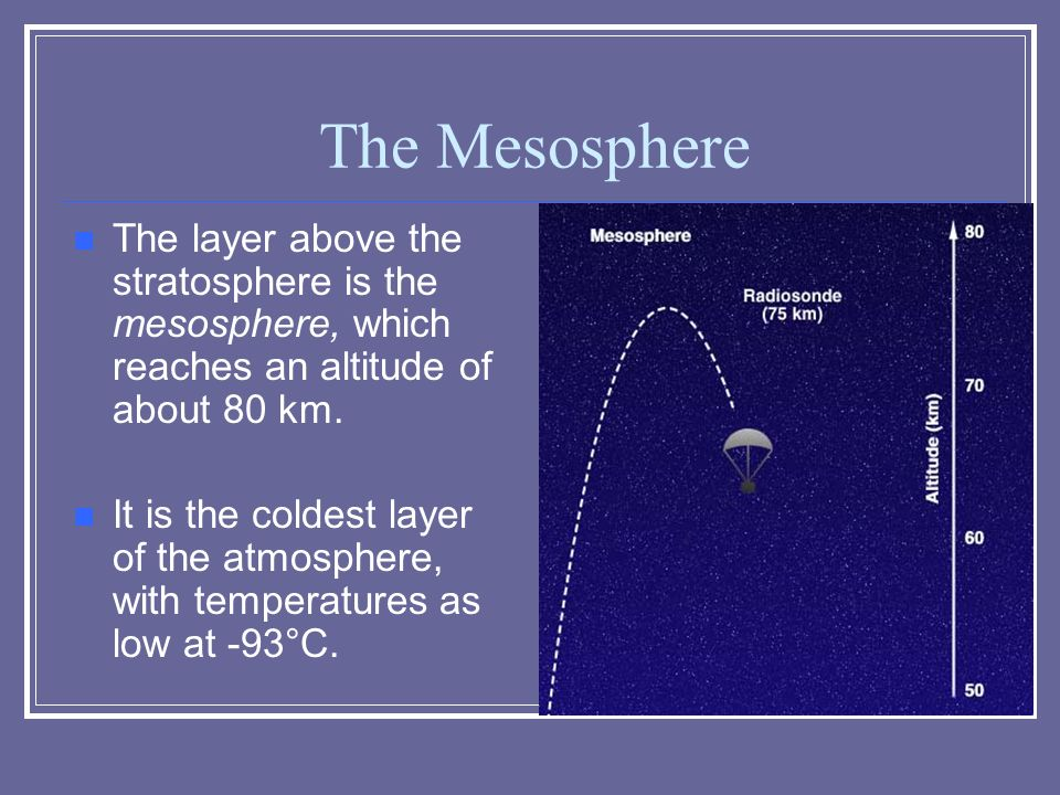 The Mesosphere The layer above the stratosphere is the mesosphere, which reaches an altitude of about 80 km.