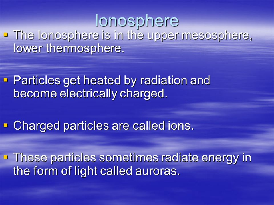 Ionosphere The Ionosphere is in the upper mesosphere, lower thermosphere. Particles get heated by radiation and become electrically charged.