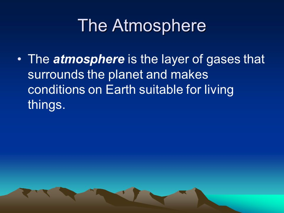 The Atmosphere The atmosphere is the layer of gases that surrounds the planet and makes conditions on Earth suitable for living things.