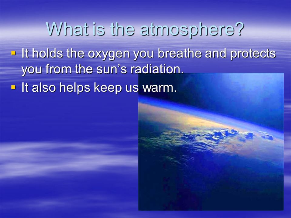 What is the atmosphere. It holds the oxygen you breathe and protects you from the sun's radiation.