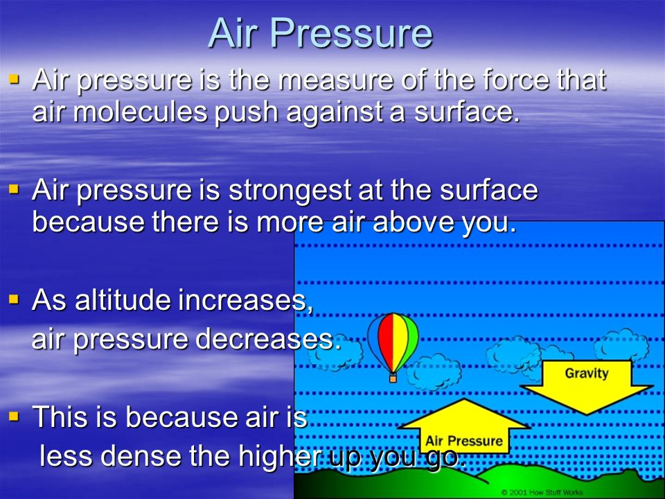 Air Pressure Air pressure is the measure of the force that air molecules push against a surface.