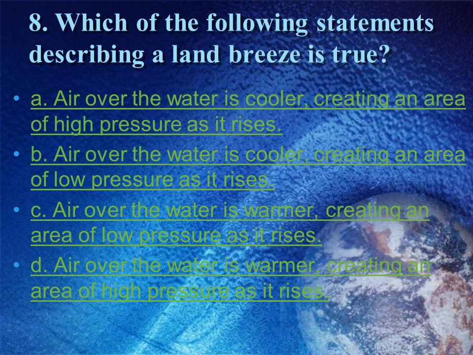 8. Which of the following statements describing a land breeze is true