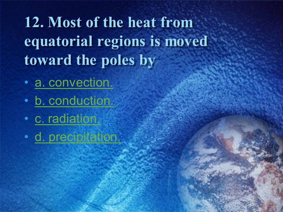 12. Most of the heat from equatorial regions is moved toward the poles by