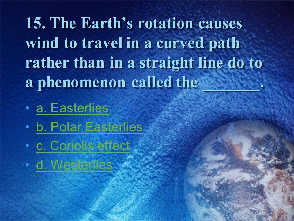15. The Earth's rotation causes wind to travel in a curved path rather than in a straight line do to a phenomenon called the _______.
