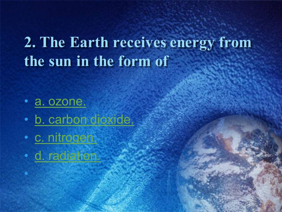 2. The Earth receives energy from the sun in the form of