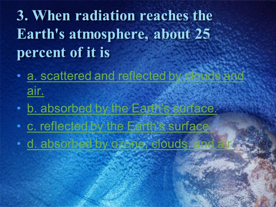3. When radiation reaches the Earth s atmosphere, about 25 percent of it is