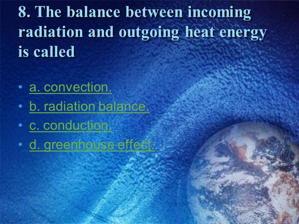 8. The balance between incoming radiation and outgoing heat energy is called