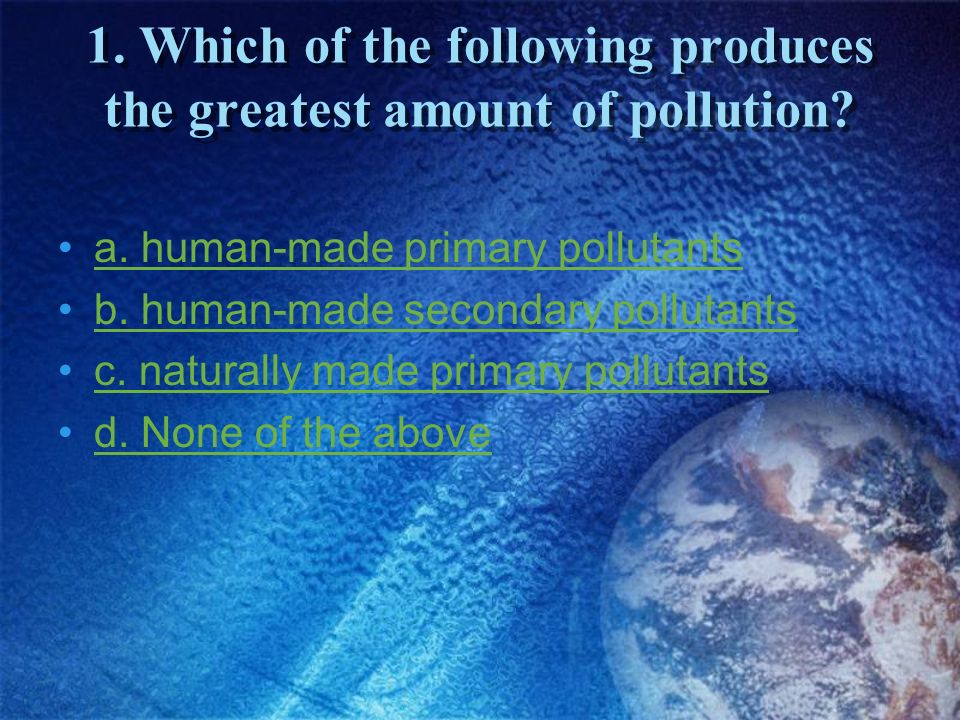 1. Which of the following produces the greatest amount of pollution