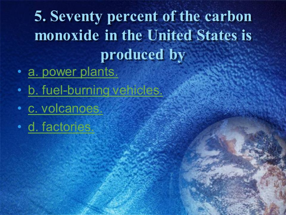 5. Seventy percent of the carbon monoxide in the United States is produced by