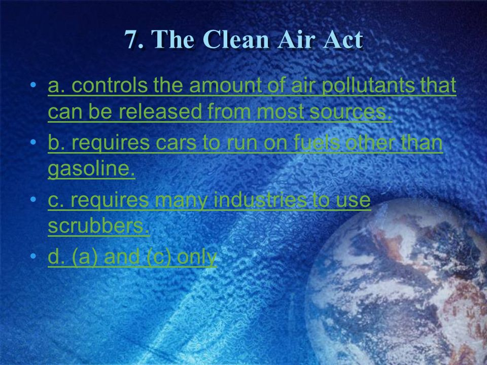 7. The Clean Air Act a. controls the amount of air pollutants that can be released from most sources.