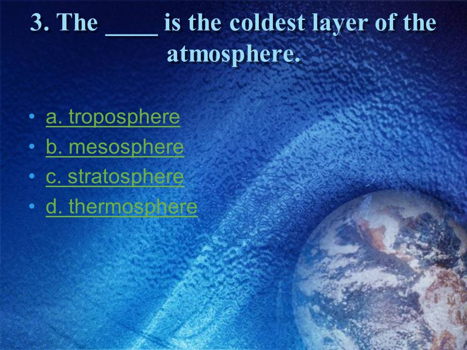 3. The ____ is the coldest layer of the atmosphere.