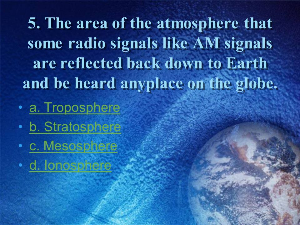 5. The area of the atmosphere that some radio signals like AM signals are reflected back down to Earth and be heard anyplace on the globe.