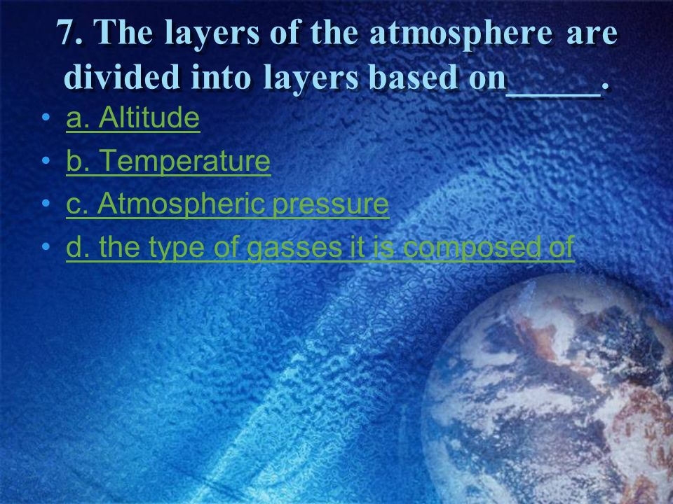 7. The layers of the atmosphere are divided into layers based on_____.