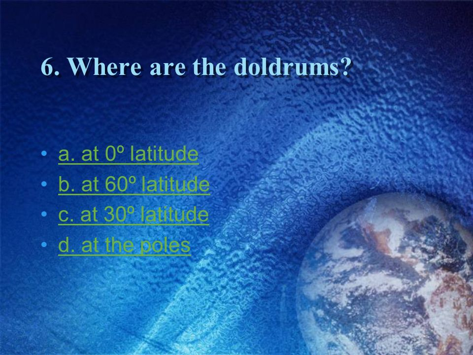 6. Where are the doldrums a. at 0º latitude b. at 60º latitude