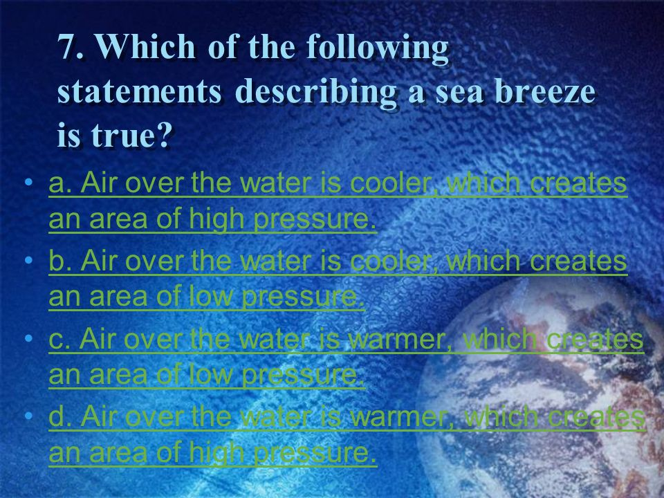 7. Which of the following statements describing a sea breeze is true