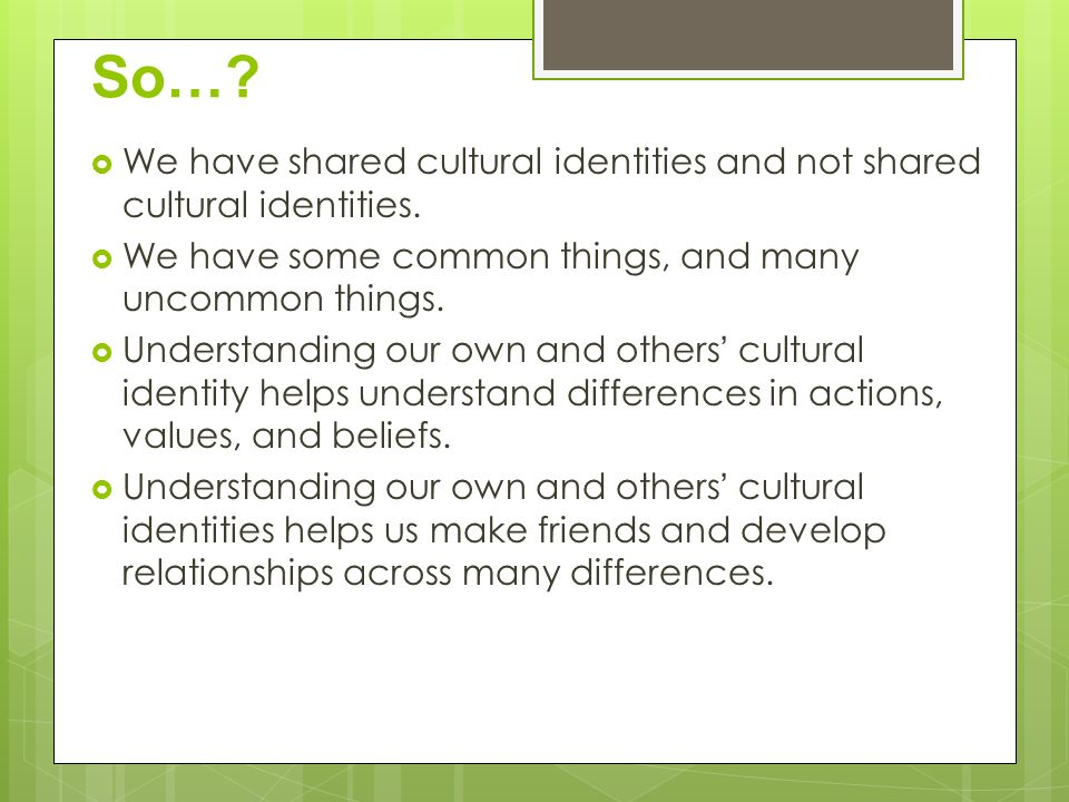 So… We have shared cultural identities and not shared cultural identities. We have some common things, and many uncommon things.