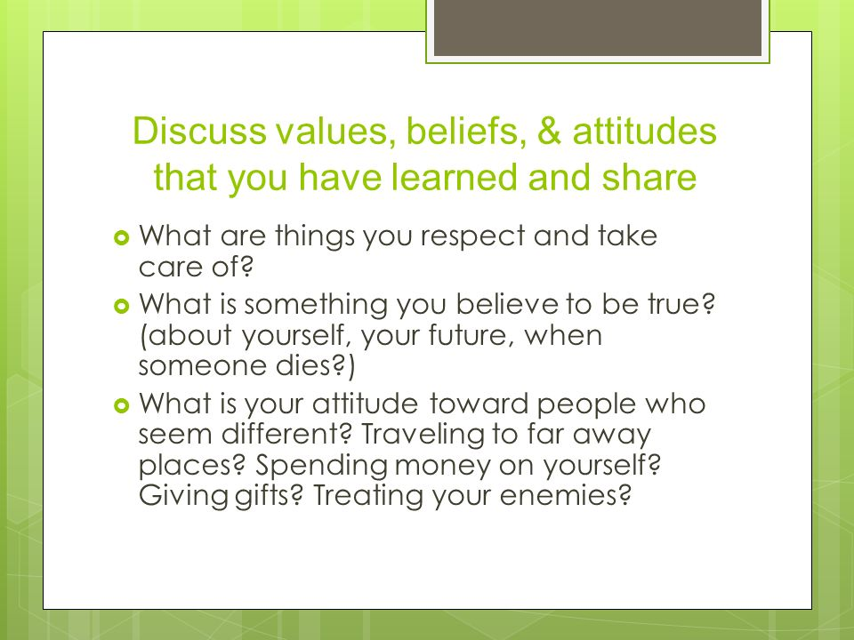 Discuss values, beliefs, & attitudes that you have learned and share