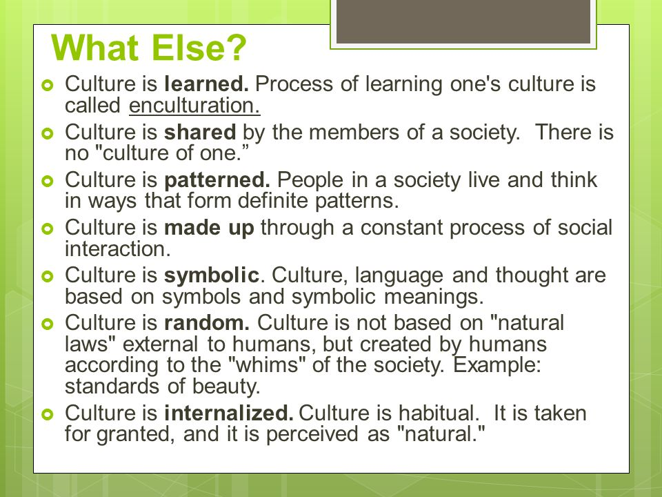 What Else Culture is learned. Process of learning one s culture is called enculturation.