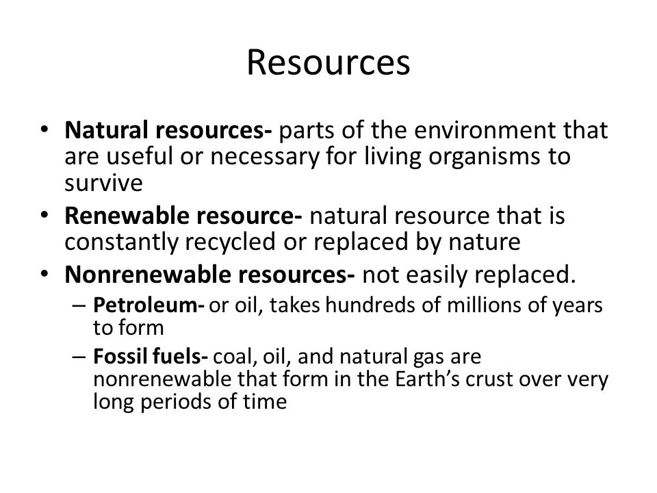 Resources Natural resources- parts of the environment that are useful or necessary for living organisms to survive.