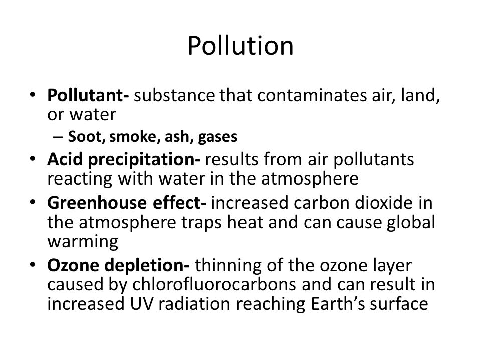 Pollution Pollutant- substance that contaminates air, land, or water
