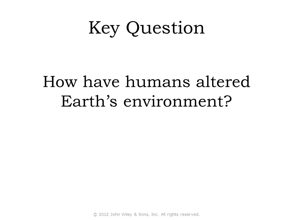 Key Question How have humans altered Earth's environment
