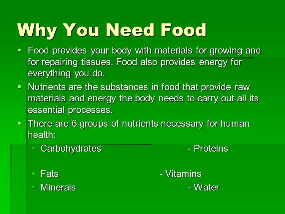 Why You Need Food Food provides your body with materials for growing and for repairing tissues. Food also provides energy for everything you do.