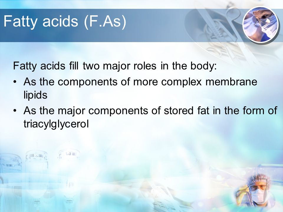Fatty acids (F.As) Fatty acids fill two major roles in the body: