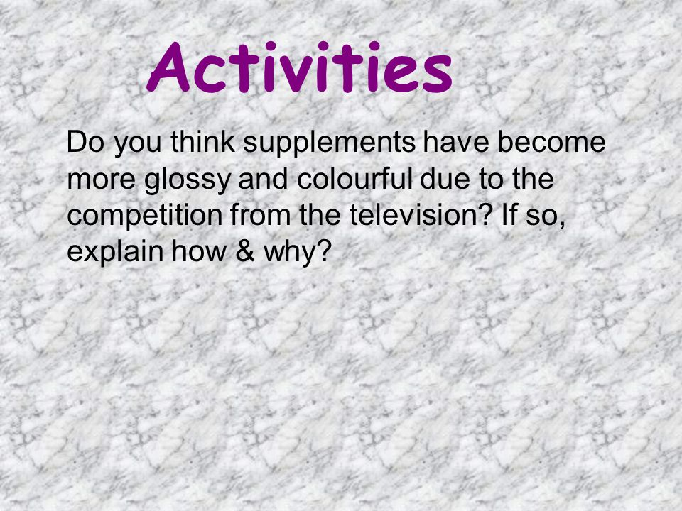 Activities Do you think supplements have become more glossy and colourful due to the competition from the television.